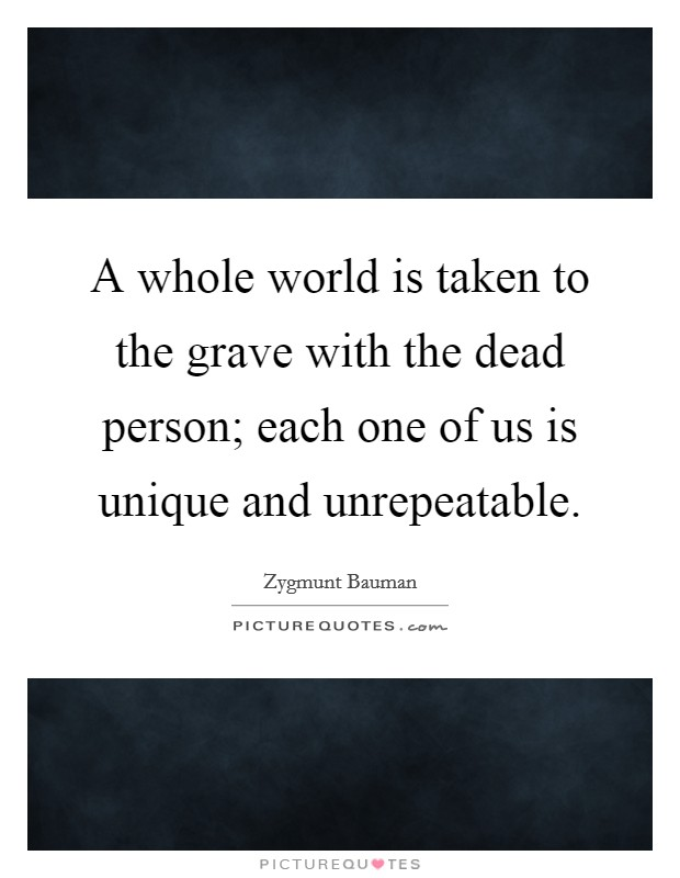 A whole world is taken to the grave with the dead person; each one of us is unique and unrepeatable Picture Quote #1