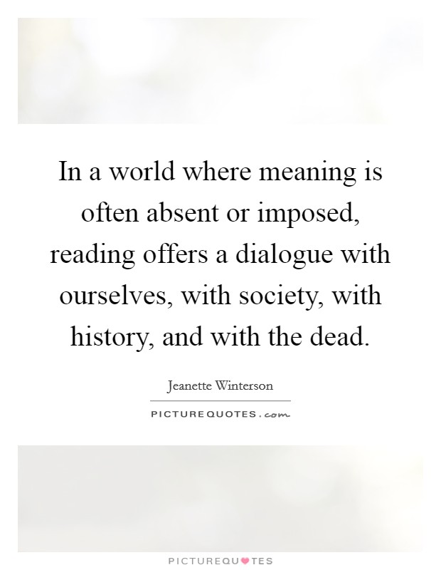 In a world where meaning is often absent or imposed, reading offers a dialogue with ourselves, with society, with history, and with the dead Picture Quote #1