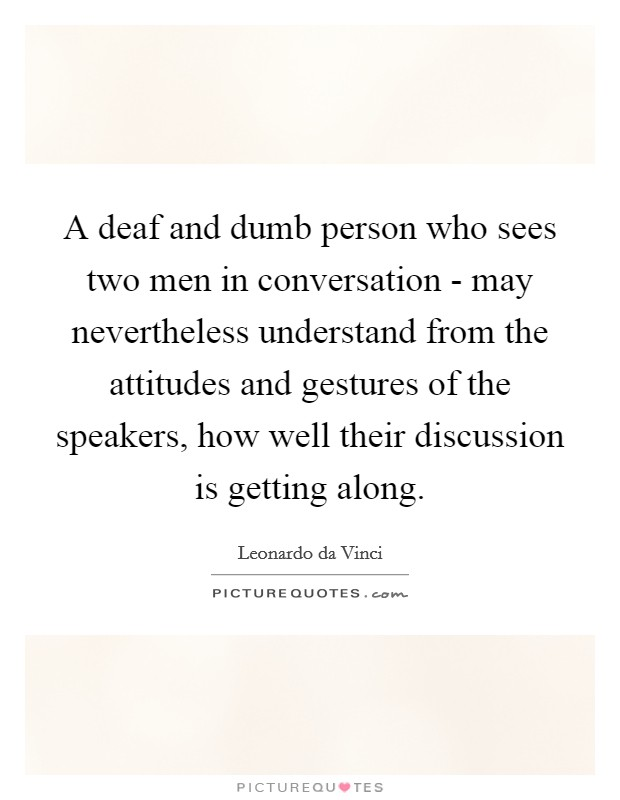 A deaf and dumb person who sees two men in conversation - may nevertheless understand from the attitudes and gestures of the speakers, how well their discussion is getting along. Picture Quote #1