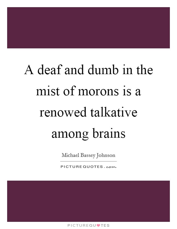 A deaf and dumb in the mist of morons is a renowed talkative among brains Picture Quote #1