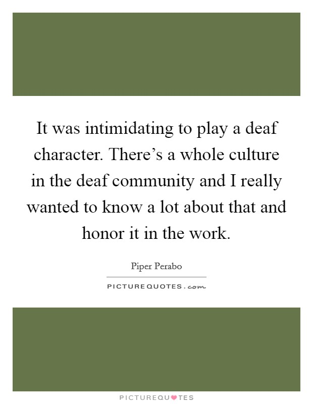 It was intimidating to play a deaf character. There's a whole culture in the deaf community and I really wanted to know a lot about that and honor it in the work Picture Quote #1
