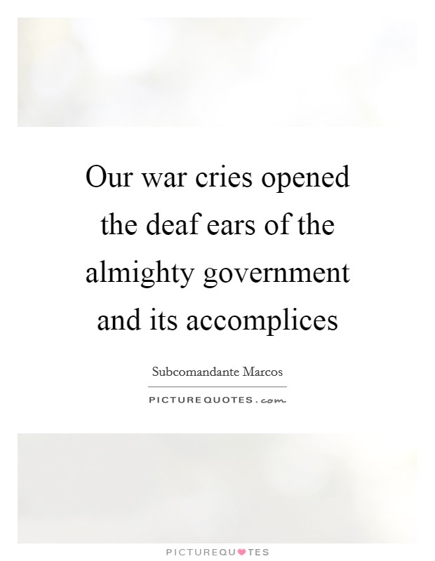 Our war cries opened the deaf ears of the almighty government and its accomplices Picture Quote #1