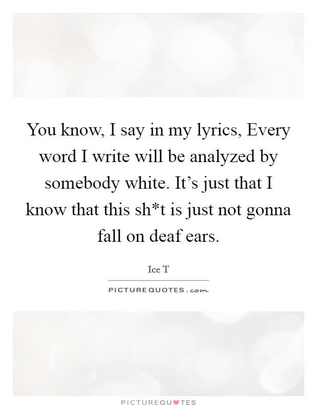 You know, I say in my lyrics, Every word I write will be analyzed by somebody white. It's just that I know that this sh*t is just not gonna fall on deaf ears Picture Quote #1