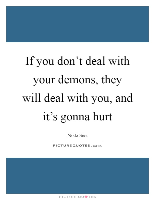If you don't deal with your demons, they will deal with you, and it's gonna hurt Picture Quote #1