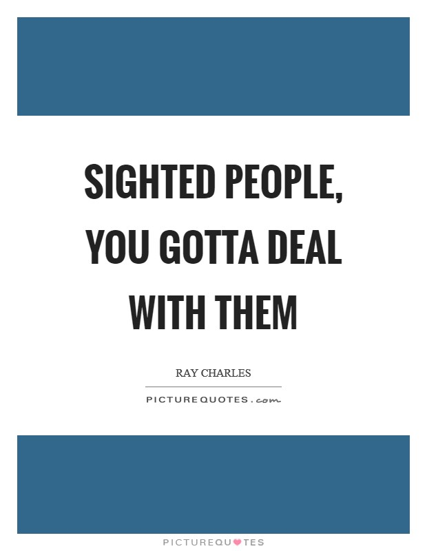 Sighted people, you gotta deal with them Picture Quote #1