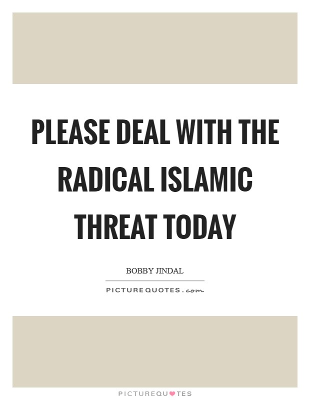 Please deal with the Radical Islamic Threat today Picture Quote #1