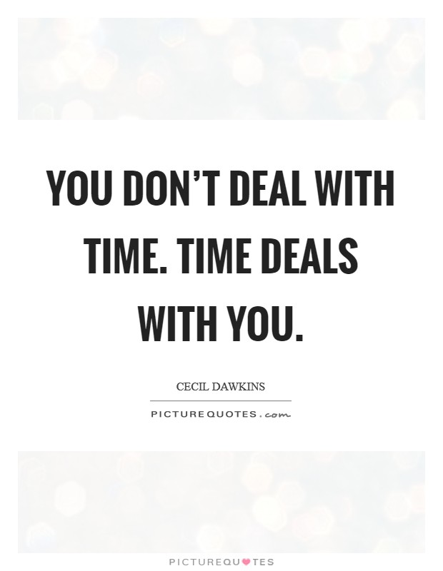 You don't deal with time. Time deals with you Picture Quote #1