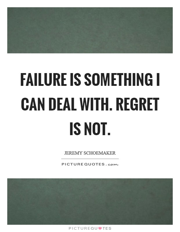 Failure is something I can deal with. Regret is not Picture Quote #1