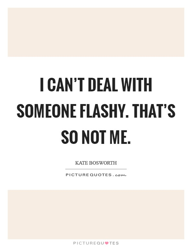 I can't deal with someone flashy. That's so not me Picture Quote #1