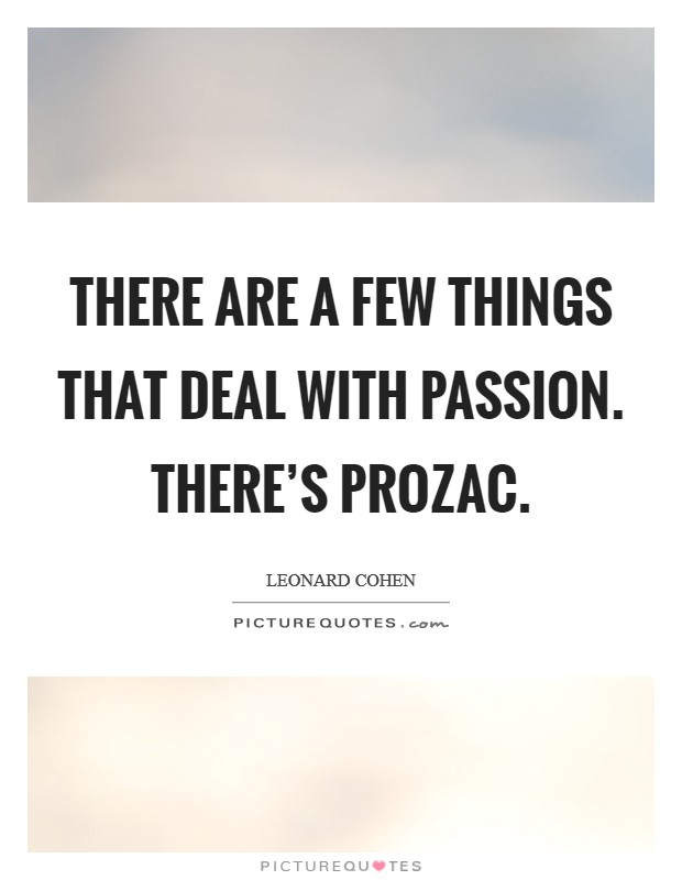 There are a few things that deal with passion. There's Prozac Picture Quote #1