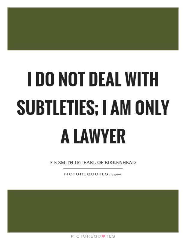 I do not deal with subtleties; I am only a lawyer Picture Quote #1