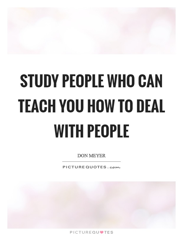Study people who can teach you how to deal with people Picture Quote #1