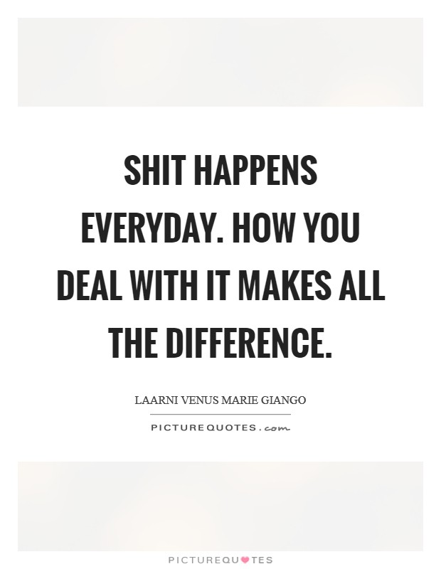 Shit happens everyday. How you deal with it makes all the difference Picture Quote #1