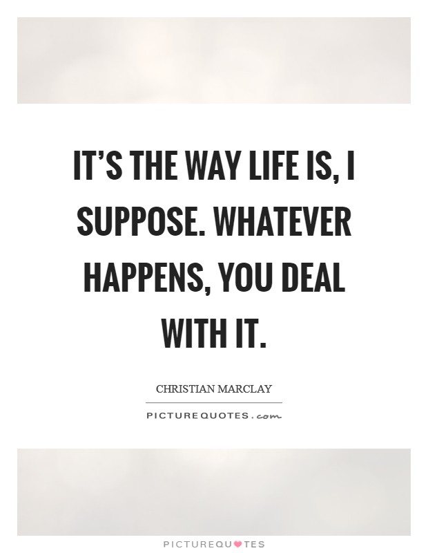 It's the way life is, I suppose. Whatever happens, you deal with it Picture Quote #1