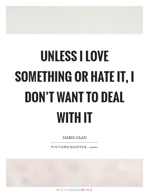 Unless I love something or hate it, I don't want to deal with it Picture Quote #1