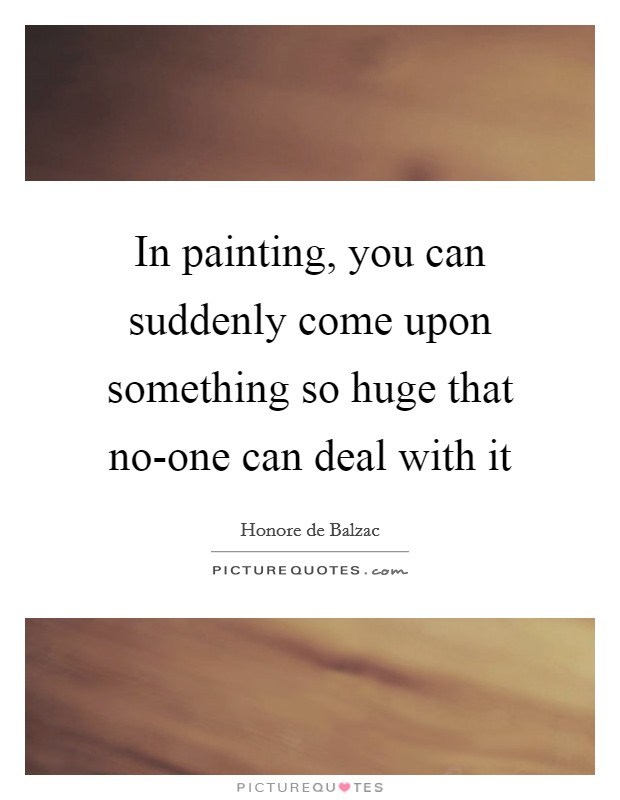 In painting, you can suddenly come upon something so huge that no-one can deal with it Picture Quote #1