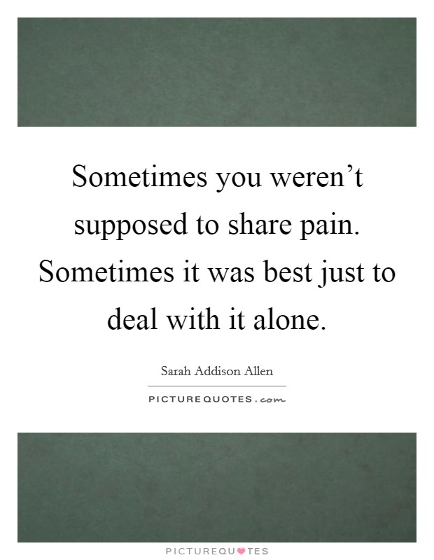 Sometimes you weren't supposed to share pain. Sometimes it was best just to deal with it alone Picture Quote #1