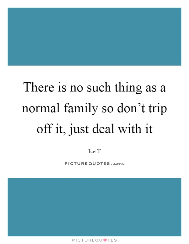 There is no such thing as a normal family so don't trip off it, just deal with it Picture Quote #1