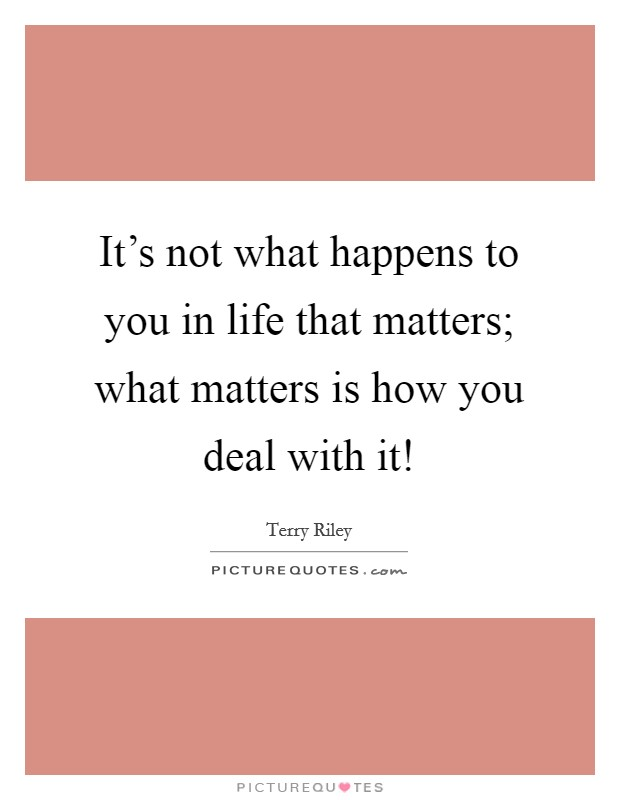 It's not what happens to you in life that matters; what matters is how you deal with it! Picture Quote #1