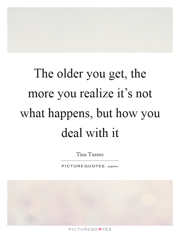 The older you get, the more you realize it's not what happens, but how you deal with it Picture Quote #1