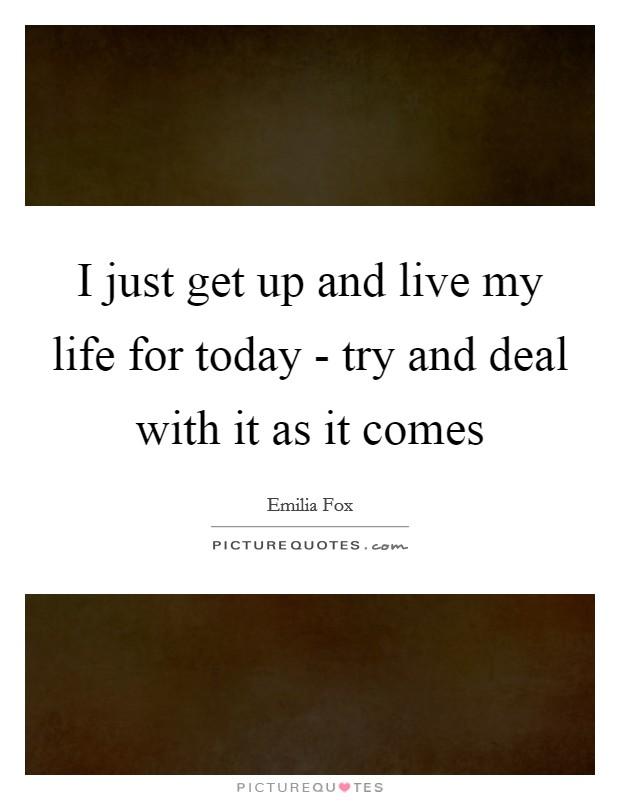 I just get up and live my life for today - try and deal with it as it comes Picture Quote #1