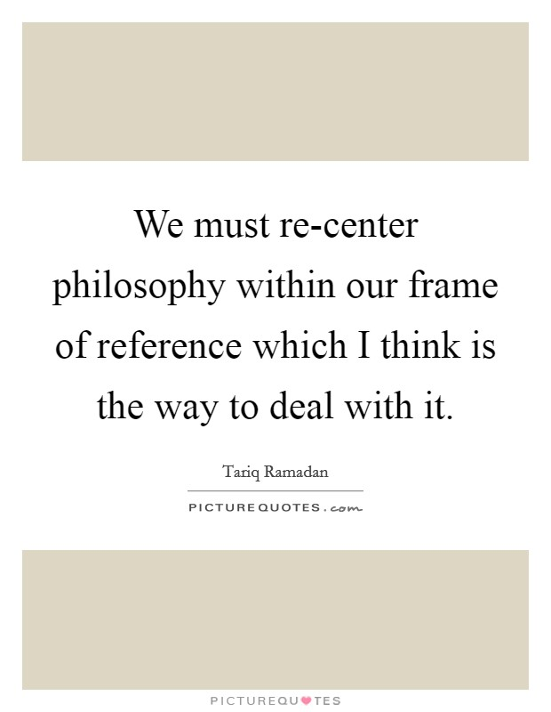 We must re-center philosophy within our frame of reference which I think is the way to deal with it Picture Quote #1