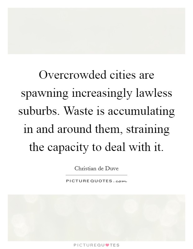 Overcrowded cities are spawning increasingly lawless suburbs. Waste is accumulating in and around them, straining the capacity to deal with it Picture Quote #1