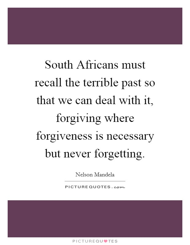 South Africans must recall the terrible past so that we can deal with it, forgiving where forgiveness is necessary but never forgetting Picture Quote #1