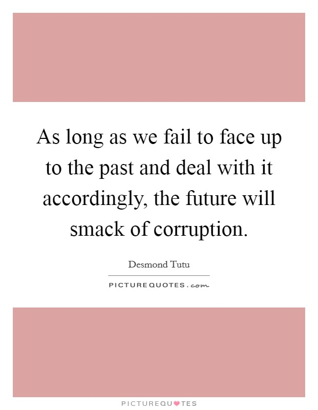 As long as we fail to face up to the past and deal with it accordingly, the future will smack of corruption Picture Quote #1