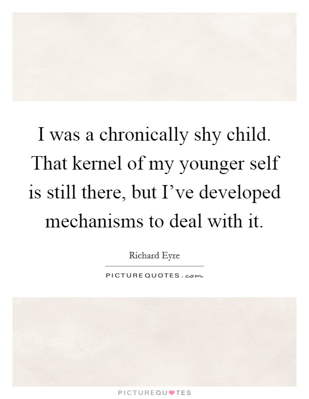 I was a chronically shy child. That kernel of my younger self is still there, but I've developed mechanisms to deal with it Picture Quote #1