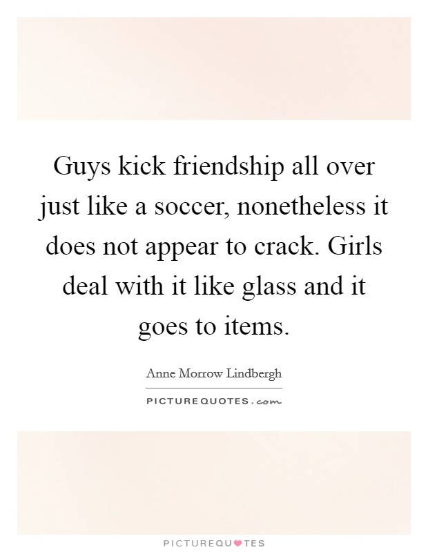 Guys kick friendship all over just like a soccer, nonetheless it does not appear to crack. Girls deal with it like glass and it goes to items Picture Quote #1