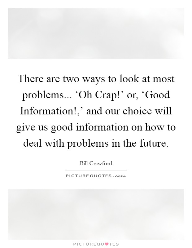 There are two ways to look at most problems... 'Oh Crap!' or, 'Good Information!,' and our choice will give us good information on how to deal with problems in the future Picture Quote #1