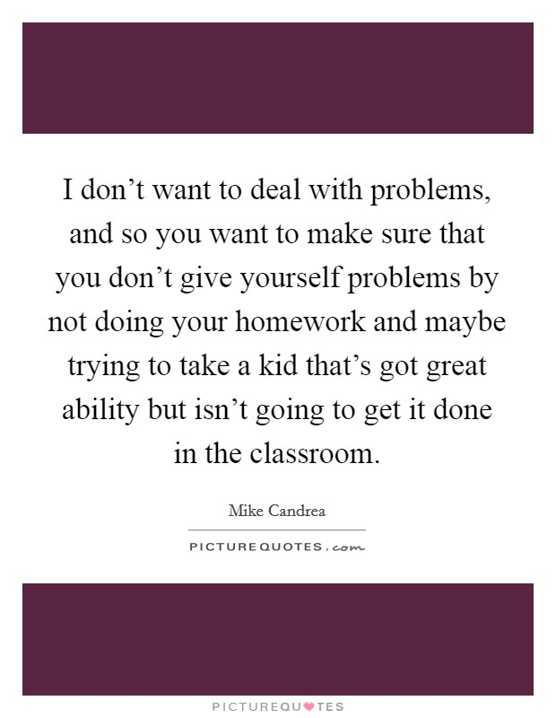 I don't want to deal with problems, and so you want to make sure that you don't give yourself problems by not doing your homework and maybe trying to take a kid that's got great ability but isn't going to get it done in the classroom Picture Quote #1