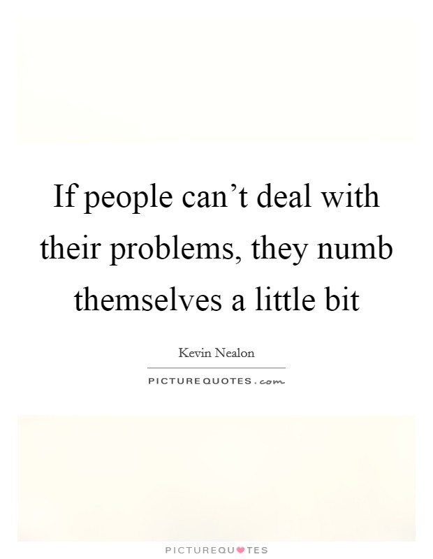 If people can't deal with their problems, they numb themselves a little bit Picture Quote #1