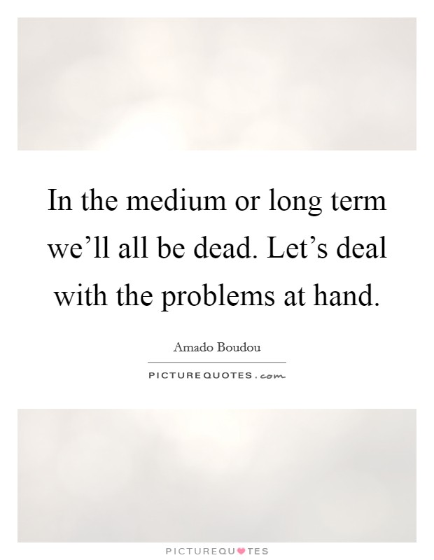 In the medium or long term we'll all be dead. Let's deal with the problems at hand Picture Quote #1