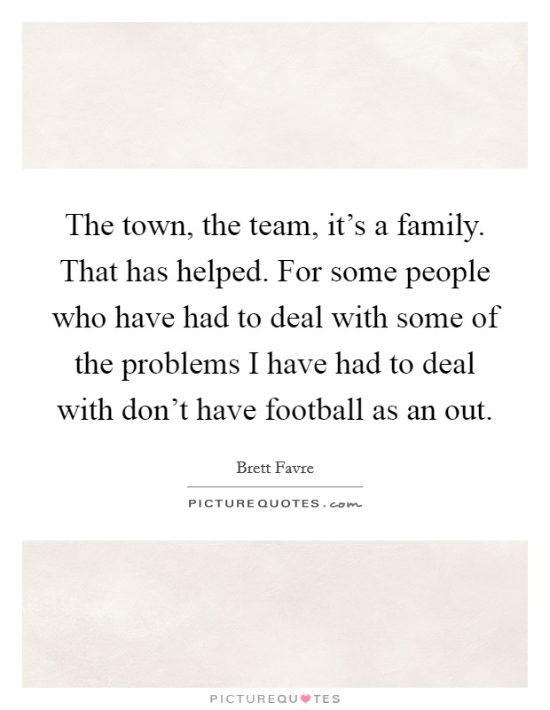 The town, the team, it's a family. That has helped. For some people who have had to deal with some of the problems I have had to deal with don't have football as an out Picture Quote #1