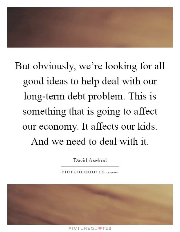 But obviously, we're looking for all good ideas to help deal with our long-term debt problem. This is something that is going to affect our economy. It affects our kids. And we need to deal with it Picture Quote #1