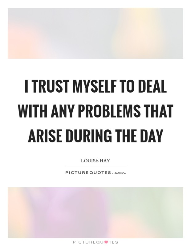 I trust myself to deal with any problems that arise during the day Picture Quote #1