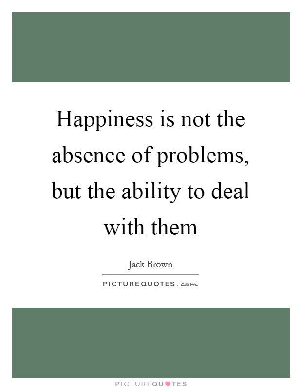 Happiness is not the absence of problems, but the ability to deal with them Picture Quote #1