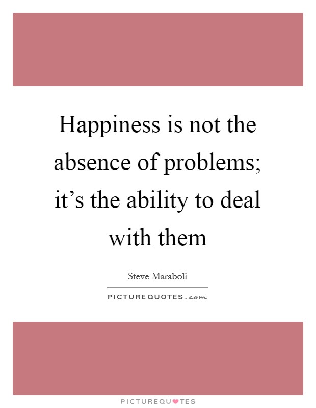Happiness is not the absence of problems; it's the ability to deal with them Picture Quote #1