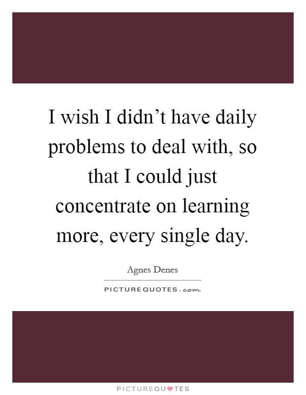 I wish I didn't have daily problems to deal with, so that I could just concentrate on learning more, every single day Picture Quote #1
