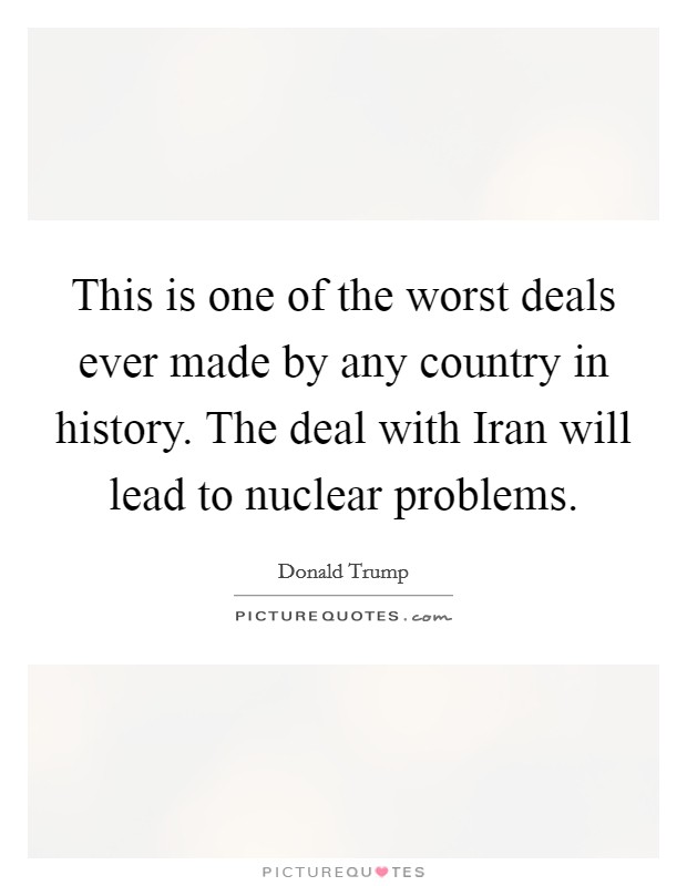 This is one of the worst deals ever made by any country in history. The deal with Iran will lead to nuclear problems Picture Quote #1
