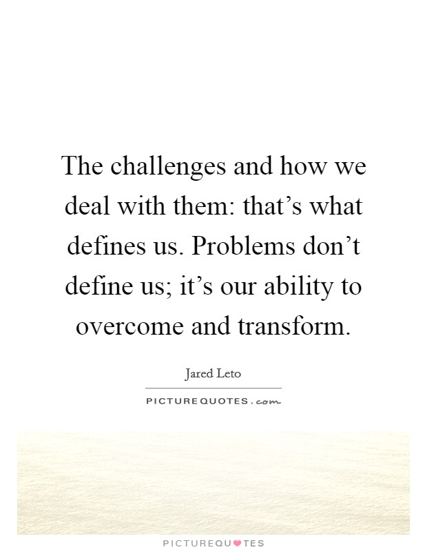 The challenges and how we deal with them: that's what defines us. Problems don't define us; it's our ability to overcome and transform Picture Quote #1