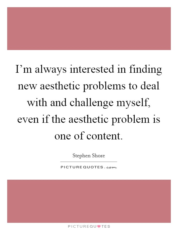 I'm always interested in finding new aesthetic problems to deal with and challenge myself, even if the aesthetic problem is one of content Picture Quote #1
