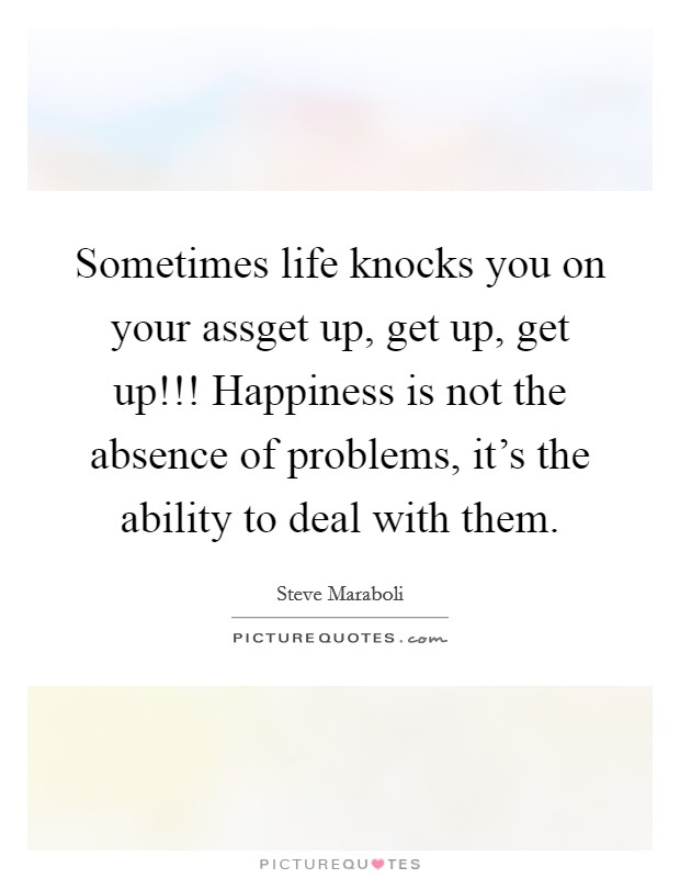 Sometimes life knocks you on your assget up, get up, get up!!! Happiness is not the absence of problems, it's the ability to deal with them Picture Quote #1