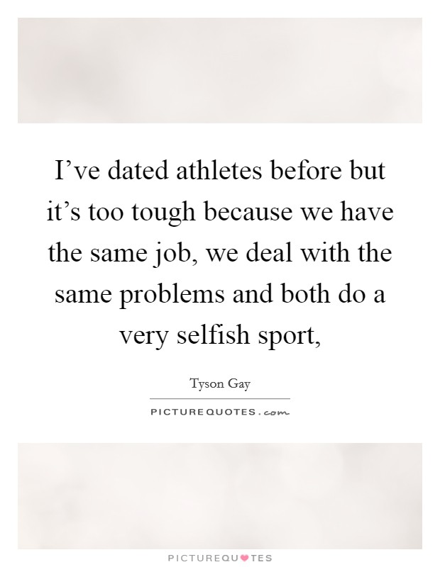 I've dated athletes before but it's too tough because we have the same job, we deal with the same problems and both do a very selfish sport, Picture Quote #1