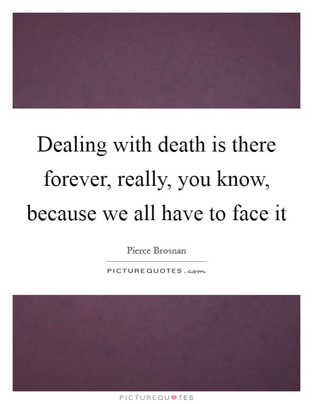 Dealing with death is there forever, really, you know, because we all have to face it Picture Quote #1