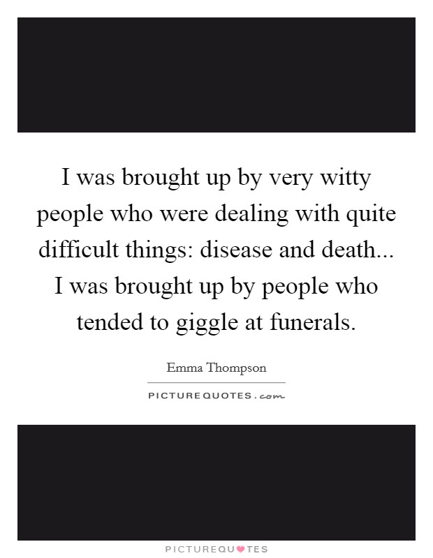 I was brought up by very witty people who were dealing with quite difficult things: disease and death... I was brought up by people who tended to giggle at funerals Picture Quote #1