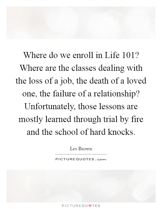 Where do we enroll in Life 101? Where are the classes dealing with the loss of a job, the death of a loved one, the failure of a relationship? Unfortunately, those lessons are mostly learned through trial by fire and the school of hard knocks Picture Quote #1