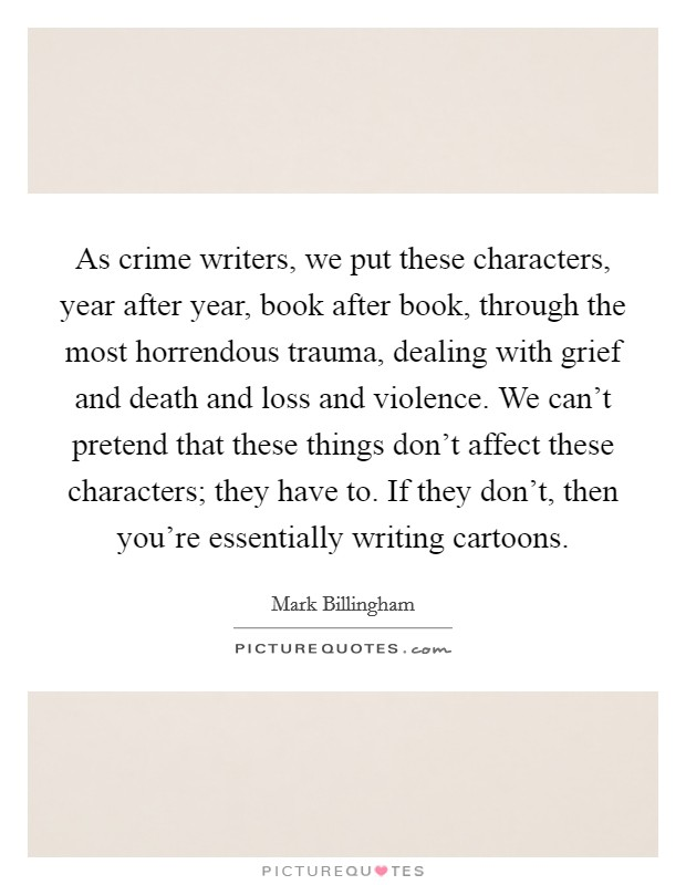 As crime writers, we put these characters, year after year, book after book, through the most horrendous trauma, dealing with grief and death and loss and violence. We can't pretend that these things don't affect these characters; they have to. If they don't, then you're essentially writing cartoons Picture Quote #1